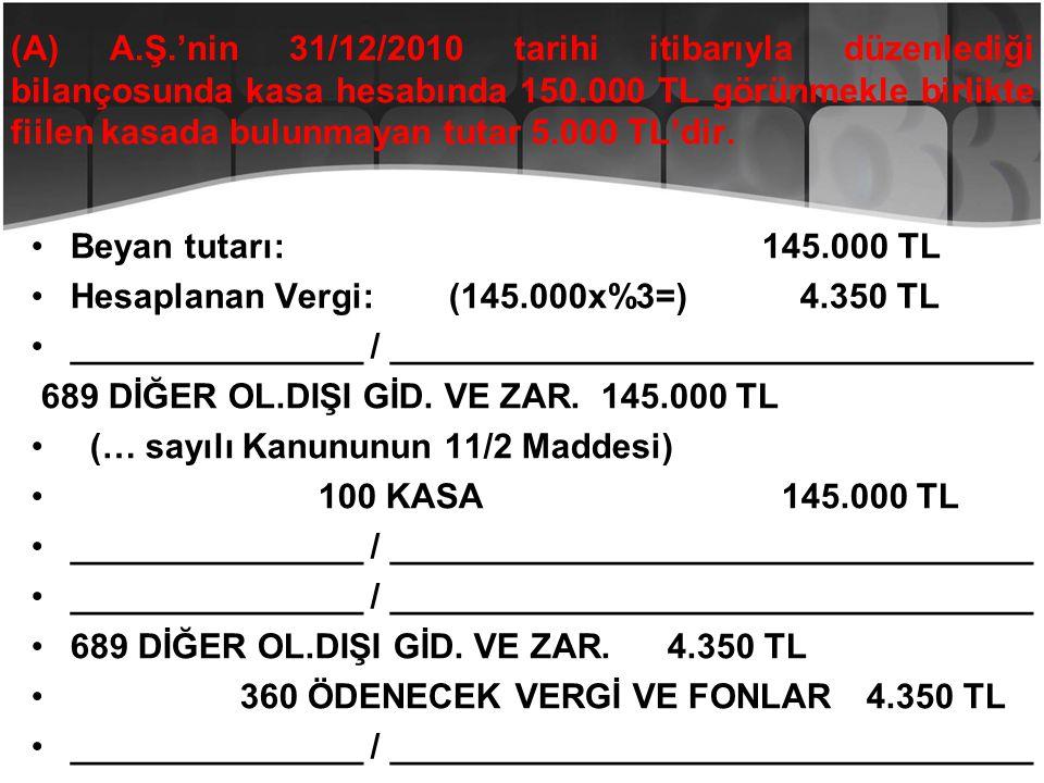 (A) A.Ş.'nin 31/12/2010 tarihi itibarıyla düzenlediği bilançosunda kasa hesabında 150.000 TL görünmekle birlikte fiilen kasada bulunmayan tutar 5.000