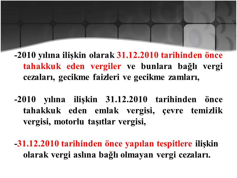 -2010 yılına ilişkin olarak 31.12.2010 tarihinden önce tahakkuk eden vergiler ve bunlara bağlı vergi cezaları, gecikme faizleri ve gecikme zamları, -2