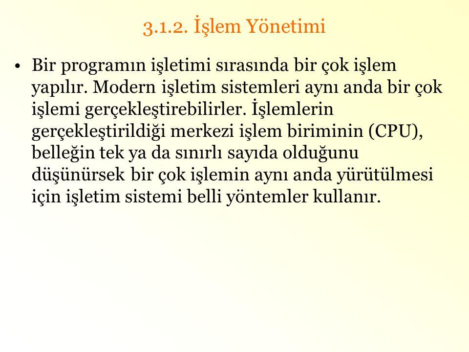 3.1.2. İşlem Yönetimi •Bir programın işletimi sırasında bir çok işlem yapılır. Modern işletim sistemleri aynı anda bir çok işlemi gerçekleştirebilirle