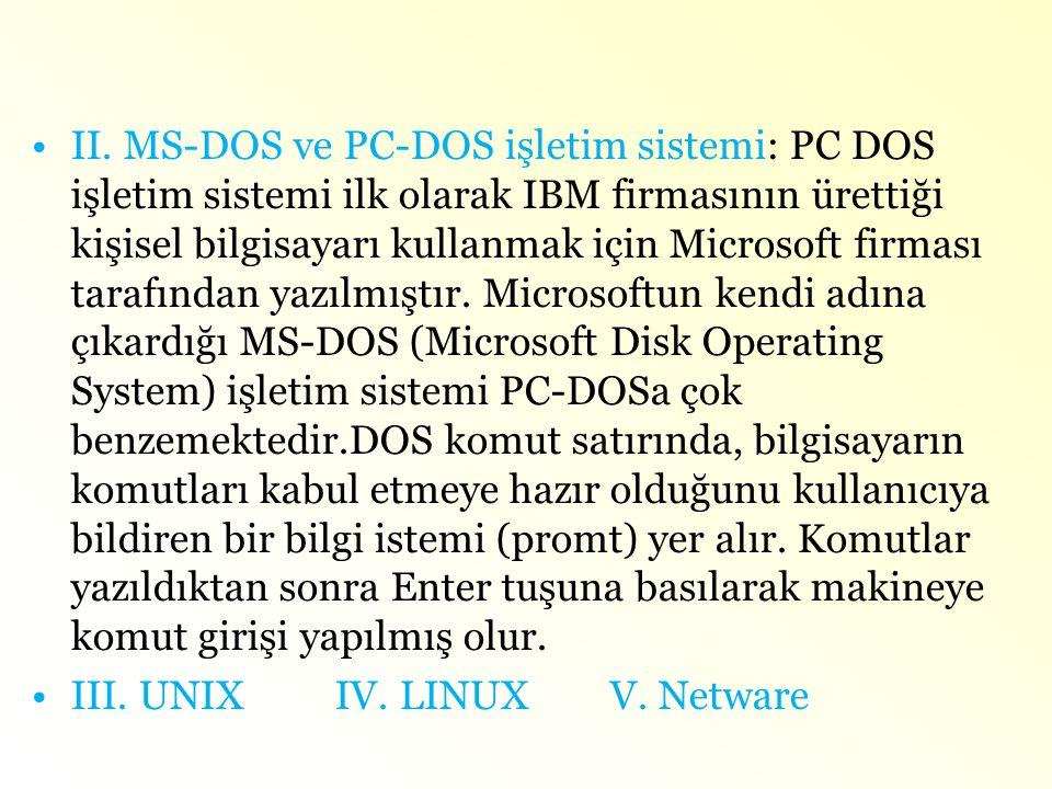 •II. MS-DOS ve PC-DOS işletim sistemi: PC DOS işletim sistemi ilk olarak IBM firmasının ürettiği kişisel bilgisayarı kullanmak için Microsoft firması