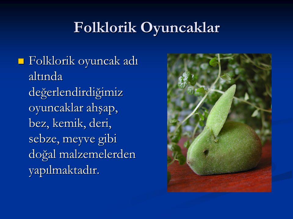 Folklorik Oyuncaklar  Folklorik oyuncak adı altında değerlendirdiğimiz oyuncaklar ahşap, bez, kemik, deri, sebze, meyve gibi doğal malzemelerden yapı
