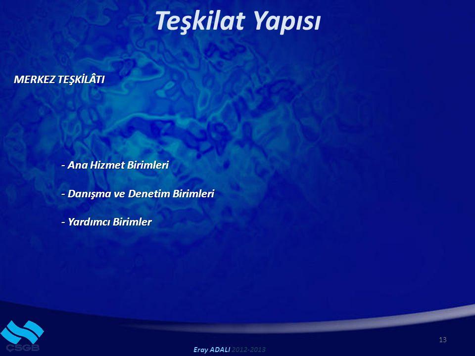 13 Teşkilat Yapısı MERKEZ TEŞKİLÂTI - Ana Hizmet Birimleri - Danışma ve Denetim Birimleri - Yardımcı Birimler Eray ADALI 2012-2013