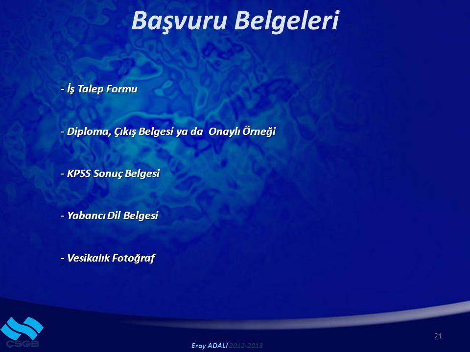 Başvuru Belgeleri 21 Eray ADALI 2012-2013 - İş Talep Formu - Diploma, Çıkış Belgesi ya da Onaylı Örneği - KPSS Sonuç Belgesi - Yabancı Dil Belgesi - Vesikalık Fotoğraf