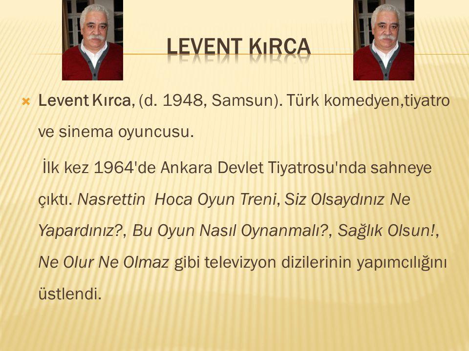  Levent Kırca, (d.1948, Samsun). Türk komedyen,tiyatro ve sinema oyuncusu.