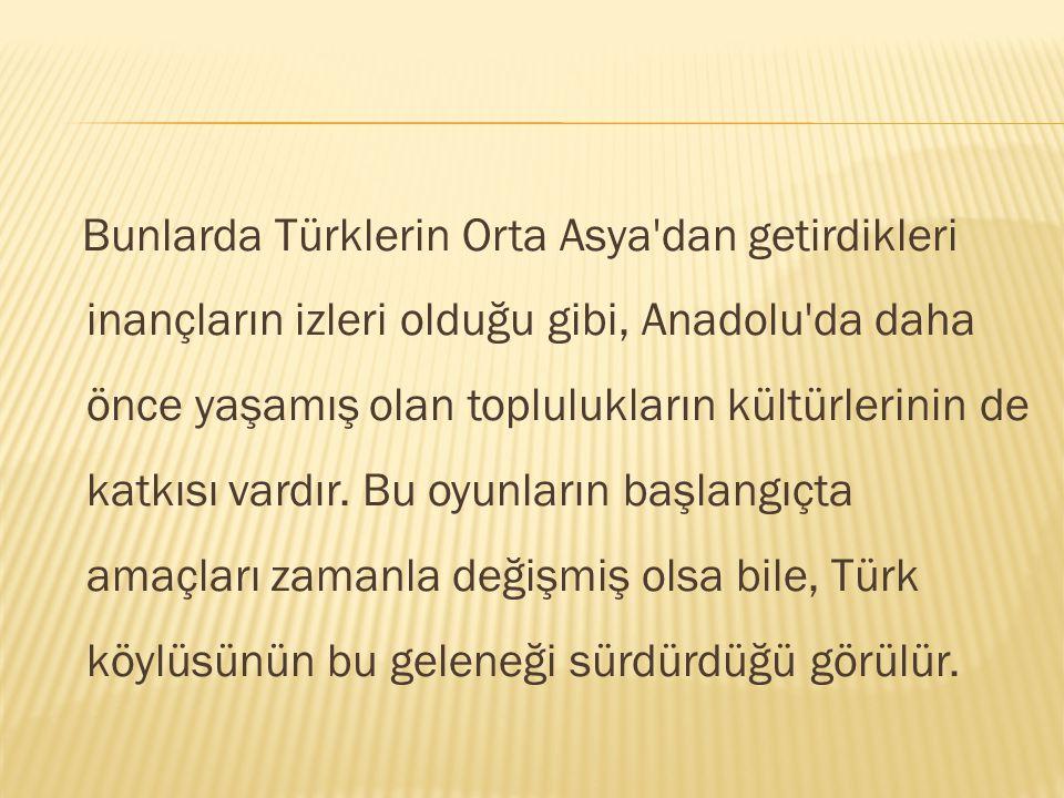 Bunlarda Türklerin Orta Asya dan getirdikleri inançların izleri olduğu gibi, Anadolu da daha önce yaşamış olan toplulukların kültürlerinin de katkısı vardır.