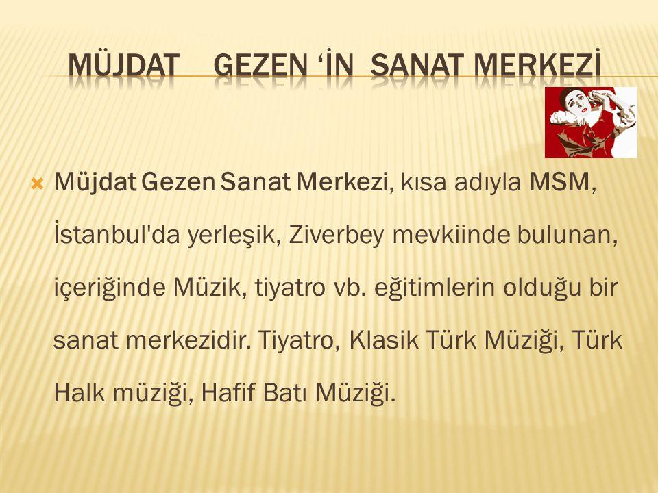  Müjdat Gezen Sanat Merkezi, kısa adıyla MSM, İstanbul da yerleşik, Ziverbey mevkiinde bulunan, içeriğinde Müzik, tiyatro vb.