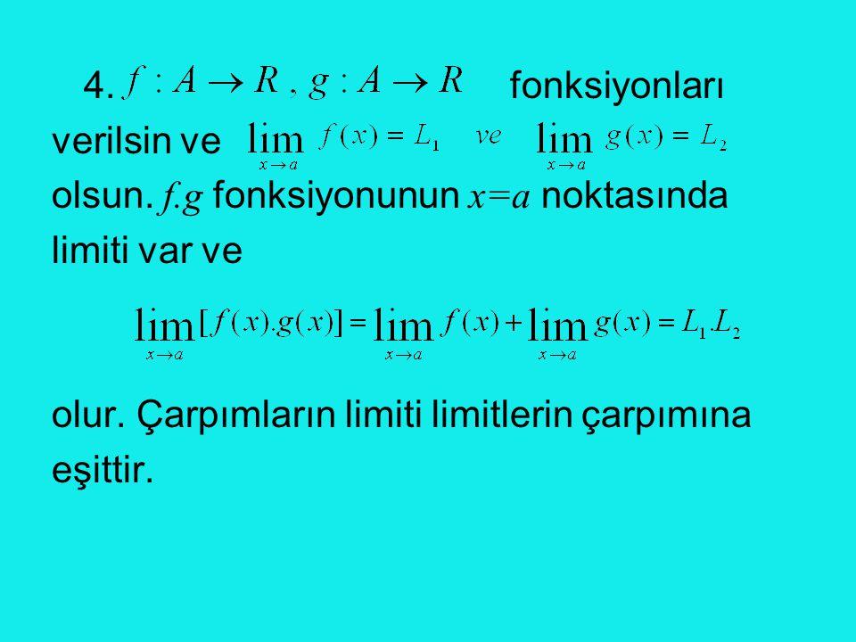 4. fonksiyonları verilsin ve olsun. f.g fonksiyonunun x=a noktasında limiti var ve olur. Çarpımların limiti limitlerin çarpımına eşittir.