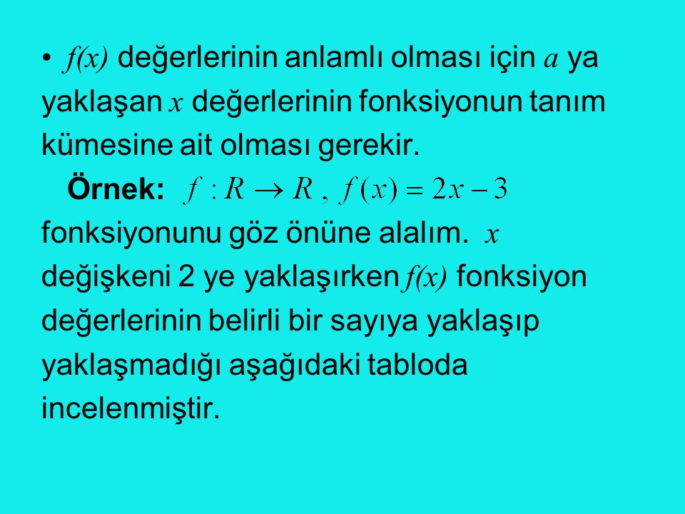 •f(x) değerlerinin anlamlı olması için a ya yaklaşan x değerlerinin fonksiyonun tanım kümesine ait olması gerekir. Örnek: fonksiyonunu göz önüne alalı