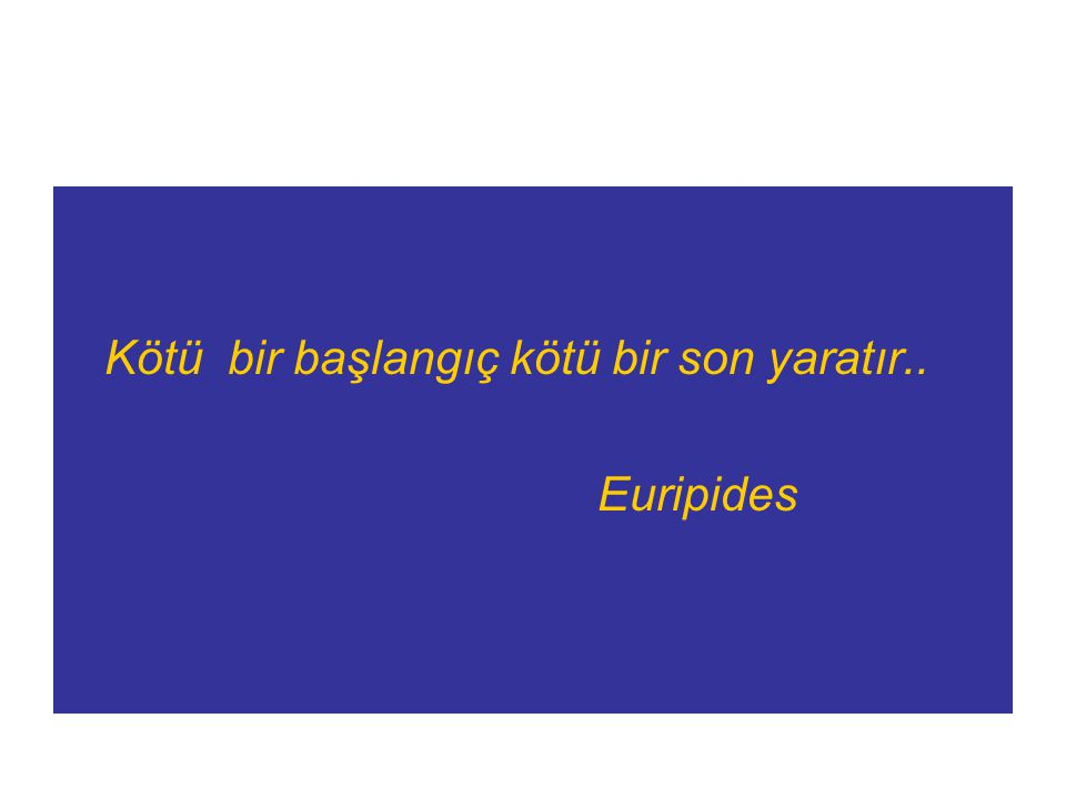 Kötü bir başlangıç kötü bir son yaratır.. Euripides
