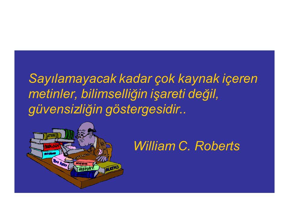 Sayılamayacak kadar çok kaynak içeren metinler, bilimselliğin işareti değil, güvensizliğin göstergesidir.. William C. Roberts