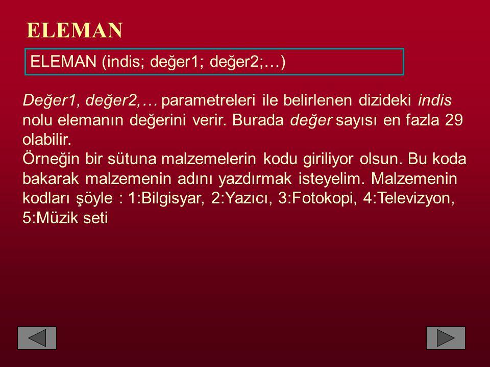 ELEMAN ELEMAN (indis; değer1; değer2;…) Değer1, değer2,… parametreleri ile belirlenen dizideki indis nolu elemanın değerini verir. Burada değer sayısı