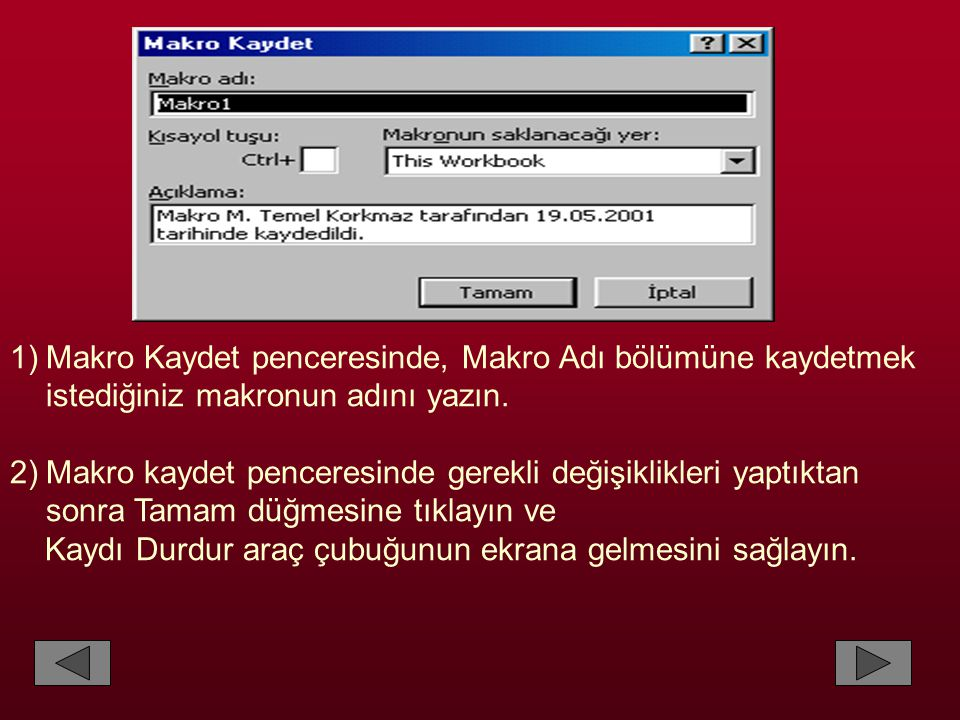 1)Makro Kaydet penceresinde, Makro Adı bölümüne kaydetmek istediğiniz makronun adını yazın. 2)Makro kaydet penceresinde gerekli değişiklikleri yaptıkt
