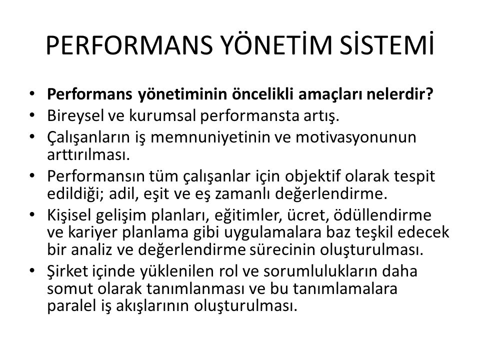PERFORMANS YÖNETİM SİSTEMİ • Performans yönetiminin öncelikli amaçları nelerdir? • Bireysel ve kurumsal performansta artış. • Çalışanların iş memnuniy