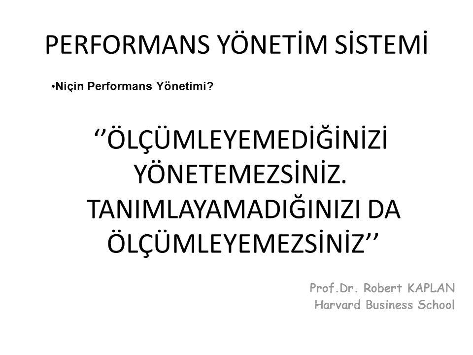 Prof.Dr. Robert KAPLAN Harvard Business School ''ÖLÇÜMLEYEMEDİĞİNİZİ YÖNETEMEZSİNİZ. TANIMLAYAMADIĞINIZI DA ÖLÇÜMLEYEMEZSİNİZ'' •Niçin Performans Yöne