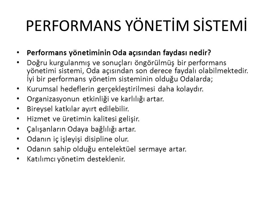 PERFORMANS YÖNETİM SİSTEMİ • Performans yönetiminin Oda açısından faydası nedir? • Doğru kurgulanmış ve sonuçları öngörülmüş bir performans yönetimi s
