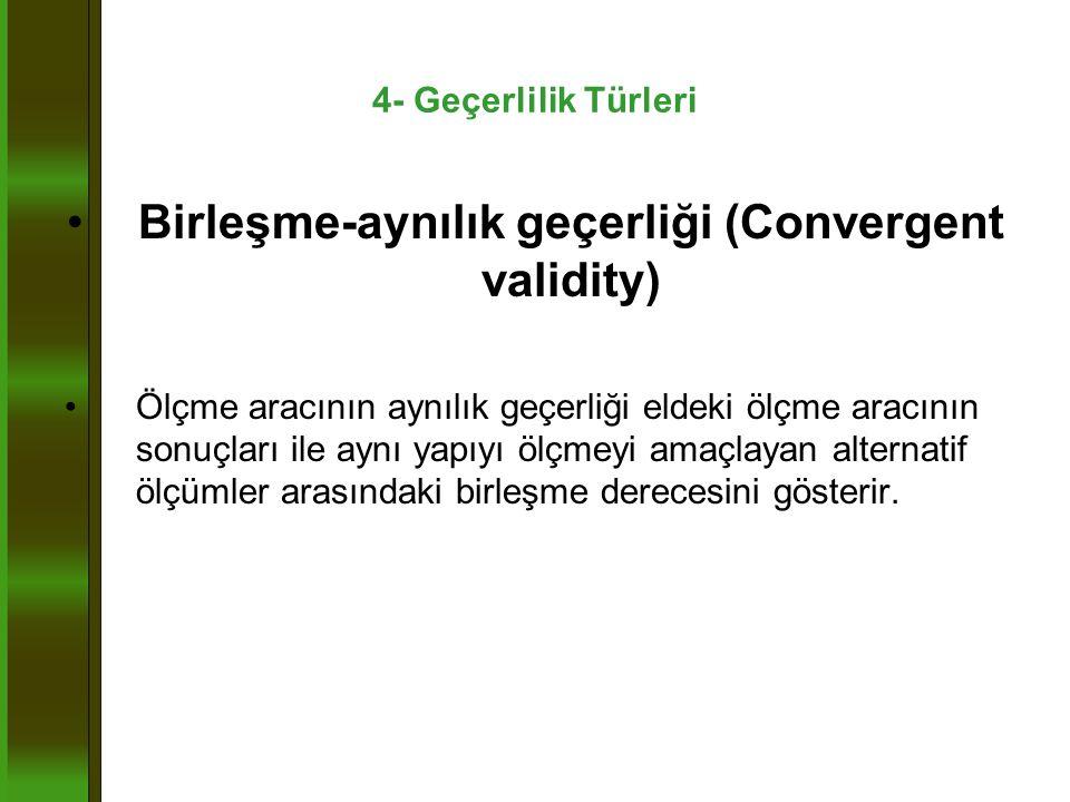 4- Geçerlilik Türleri •Birleşme-aynılık geçerliği (Convergent validity) •Ölçme aracının aynılık geçerliği eldeki ölçme aracının sonuçları ile aynı yapıyı ölçmeyi amaçlayan alternatif ölçümler arasındaki birleşme derecesini gösterir.