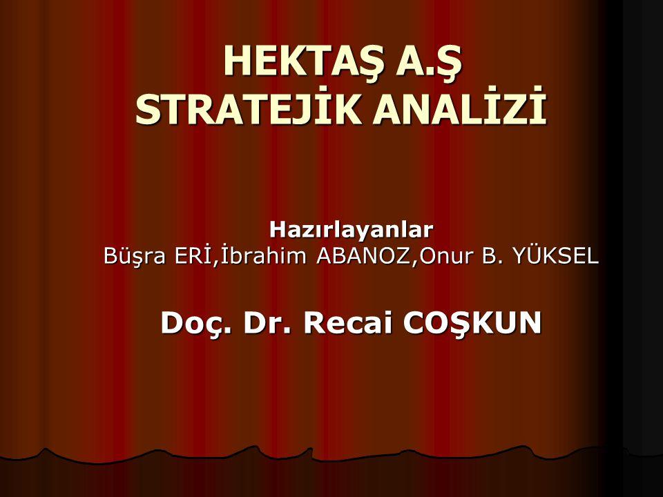 HEKTAŞ A.Ş STRATEJİK ANALİZİ Hazırlayanlar Büşra ERİ,İbrahim ABANOZ,Onur B. YÜKSEL Doç. Dr. Recai COŞKUN