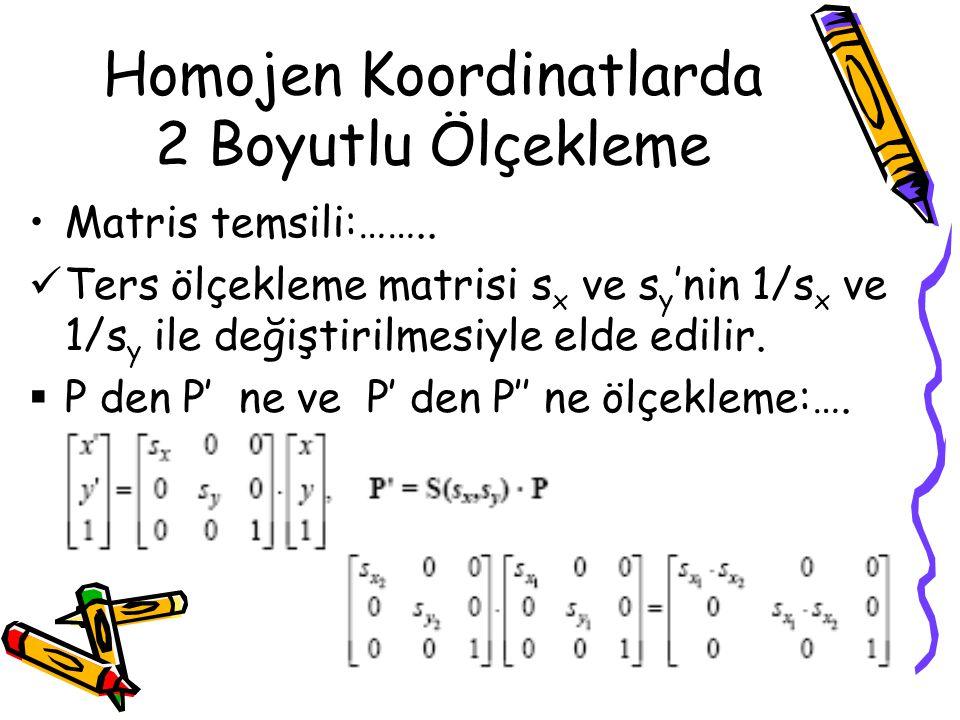 Homojen Koordinatlarda 2 Boyutlu Ölçekleme •Matris temsili:……..  Ters ölçekleme matrisi s x ve s y 'nin 1/s x ve 1/s y ile değiştirilmesiyle elde edi