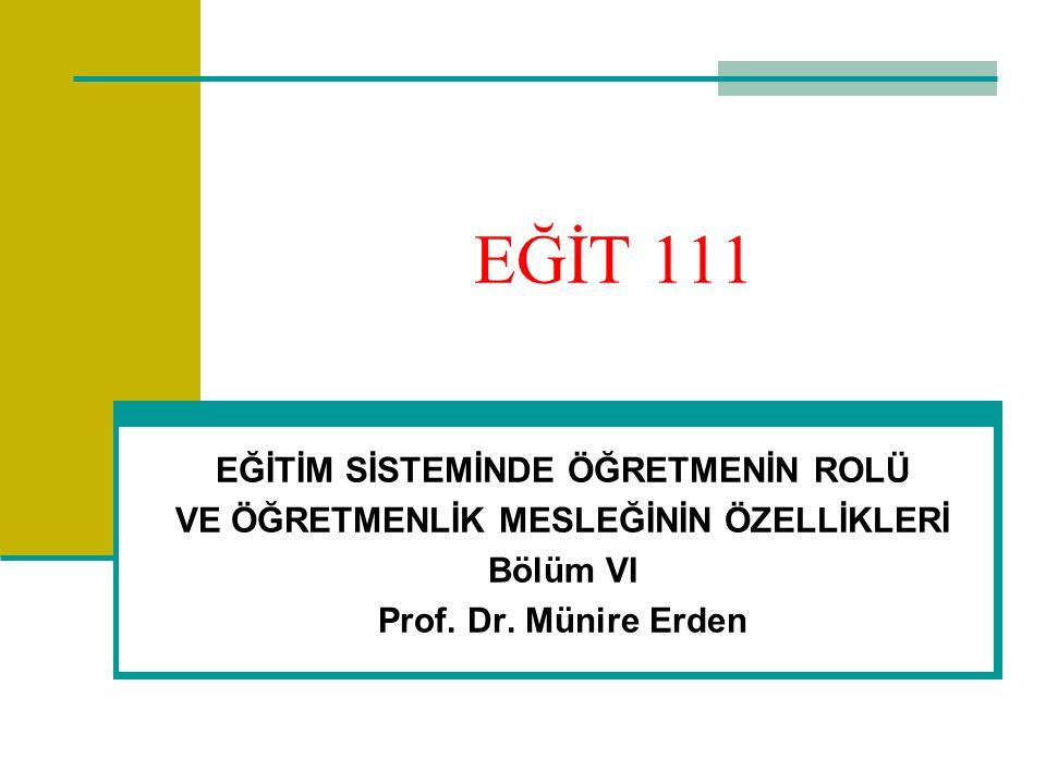 EĞİT 111 EĞİTİM SİSTEMİNDE ÖĞRETMENİN ROLÜ VE ÖĞRETMENLİK MESLEĞİNİN ÖZELLİKLERİ Bölüm VI Prof. Dr. Münire Erden