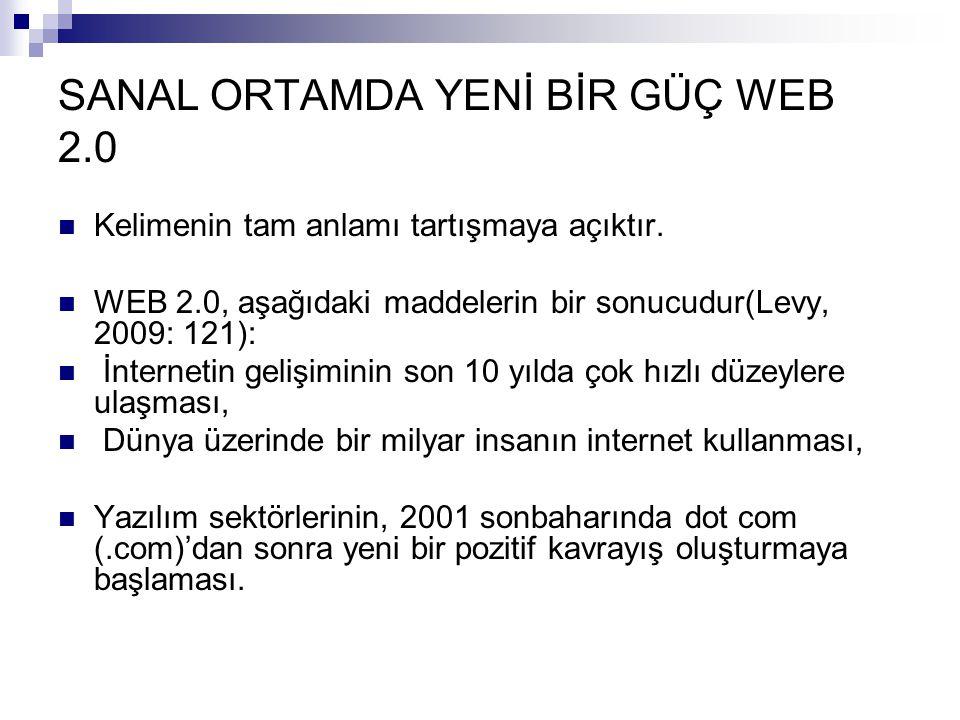 SANAL ORTAMDA YENİ BİR GÜÇ WEB 2.0  Kelimenin tam anlamı tartışmaya açıktır.  WEB 2.0, aşağıdaki maddelerin bir sonucudur(Levy, 2009: 121):  İntern