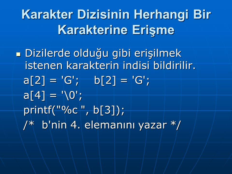 Karakter Dizisinin Herhangi Bir Karakterine Erişme  Dizilerde olduğu gibi erişilmek istenen karakterin indisi bildirilir. a[2] = 'G'; b[2] = 'G'; a[2