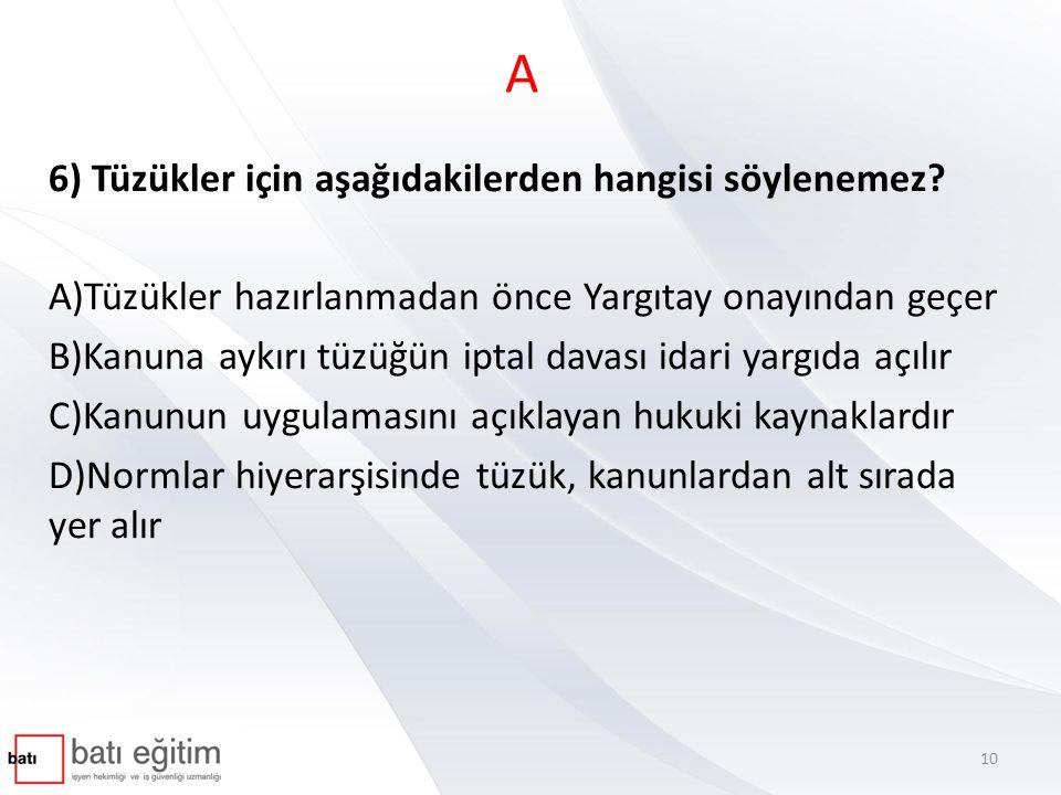 A 6) Tüzükler için aşağıdakilerden hangisi söylenemez? A)Tüzükler hazırlanmadan önce Yargıtay onayından geçer B)Kanuna aykırı tüzüğün iptal davası ida