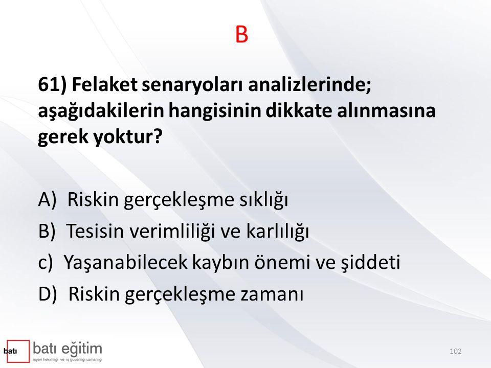 B 61) Felaket senaryoları analizlerinde; aşağıdakilerin hangisinin dikkate alınmasına gerek yoktur? A) Riskin gerçekleşme sıklığı B) Tesisin verimlili