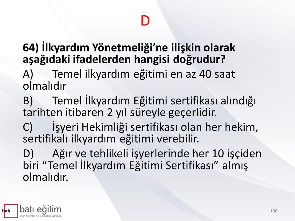 D 64) İlkyardım Yönetmeliği'ne ilişkin olarak aşağıdaki ifadelerden hangisi doğrudur? A)Temel ilkyardım eğitimi en az 40 saat olmalıdır B)Temel İlkyar
