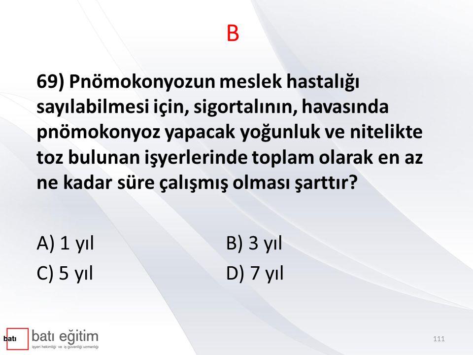 B 69) Pnömokonyozun meslek hastalığı sayılabilmesi için, sigortalının, havasında pnömokonyoz yapacak yoğunluk ve nitelikte toz bulunan işyerlerinde toplam olarak en az ne kadar süre çalışmış olması şarttır.