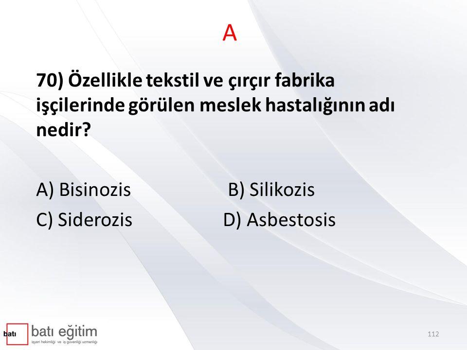 A 70) Özellikle tekstil ve çırçır fabrika işçilerinde görülen meslek hastalığının adı nedir? A) Bisinozis B) Silikozis C) SiderozisD) Asbestosis 112
