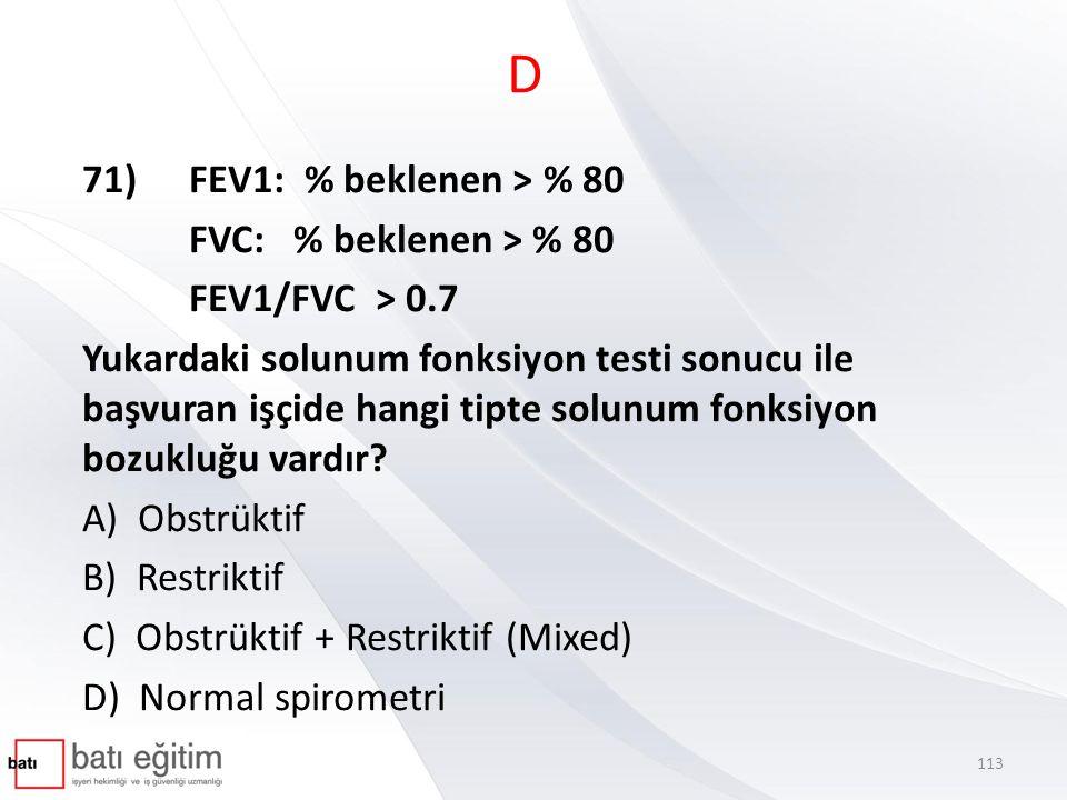 D 71)FEV1: % beklenen > % 80 FVC: % beklenen > % 80 FEV1/FVC > 0.7 Yukardaki solunum fonksiyon testi sonucu ile başvuran işçide hangi tipte solunum fonksiyon bozukluğu vardır.