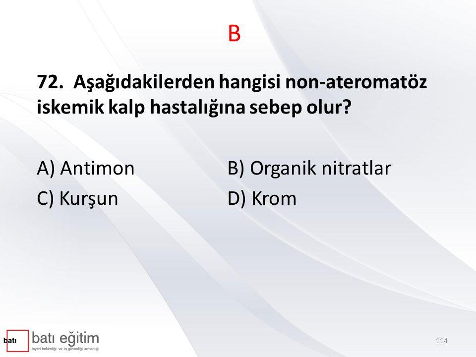 B 72. Aşağıdakilerden hangisi non-ateromatöz iskemik kalp hastalığına sebep olur? A) Antimon B) Organik nitratlar C) KurşunD) Krom 114