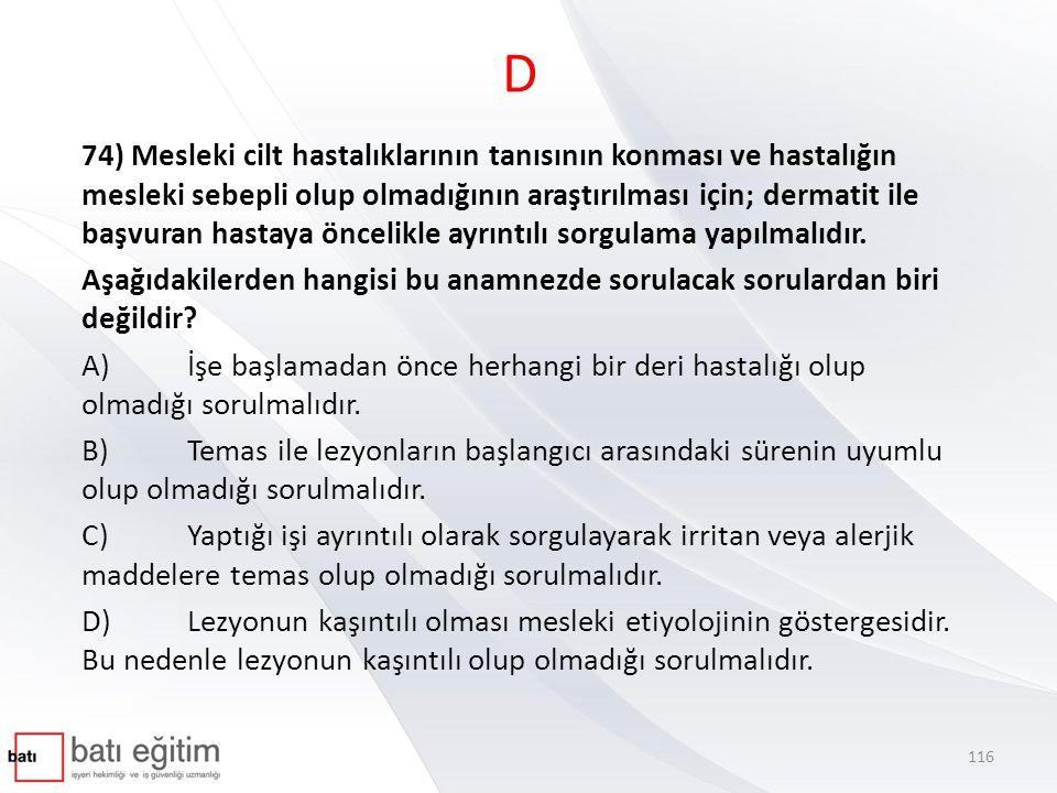 D 74) Mesleki cilt hastalıklarının tanısının konması ve hastalığın mesleki sebepli olup olmadığının araştırılması için; dermatit ile başvuran hastaya öncelikle ayrıntılı sorgulama yapılmalıdır.