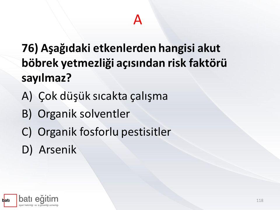 A 76) Aşağıdaki etkenlerden hangisi akut böbrek yetmezliği açısından risk faktörü sayılmaz? A) Çok düşük sıcakta çalışma B) Organik solventler C) Orga