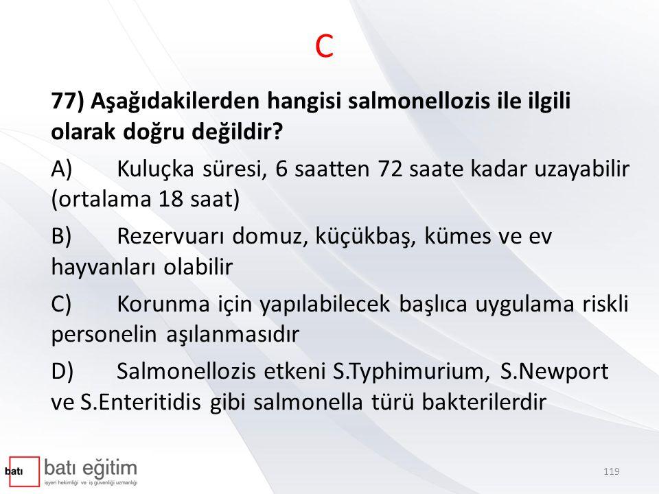 C 77) Aşağıdakilerden hangisi salmonellozis ile ilgili olarak doğru değildir? A)Kuluçka süresi, 6 saatten 72 saate kadar uzayabilir (ortalama 18 saat)