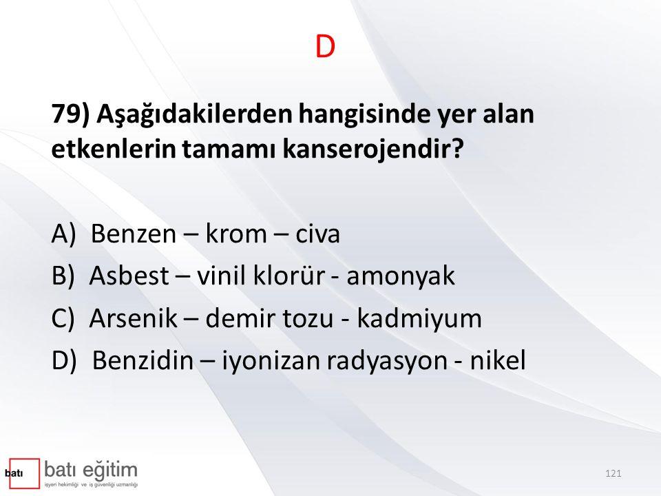 D 79) Aşağıdakilerden hangisinde yer alan etkenlerin tamamı kanserojendir? A) Benzen – krom – civa B) Asbest – vinil klorür - amonyak C) Arsenik – dem