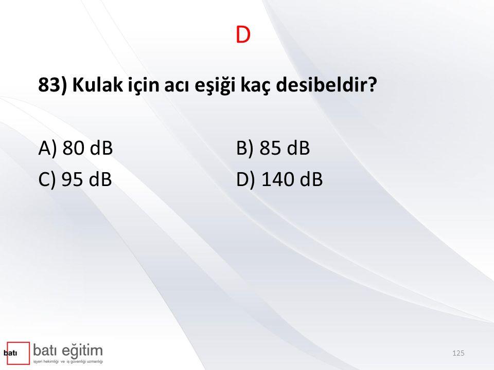 D 83) Kulak için acı eşiği kaç desibeldir? A) 80 dBB) 85 dB C) 95 dBD) 140 dB 125