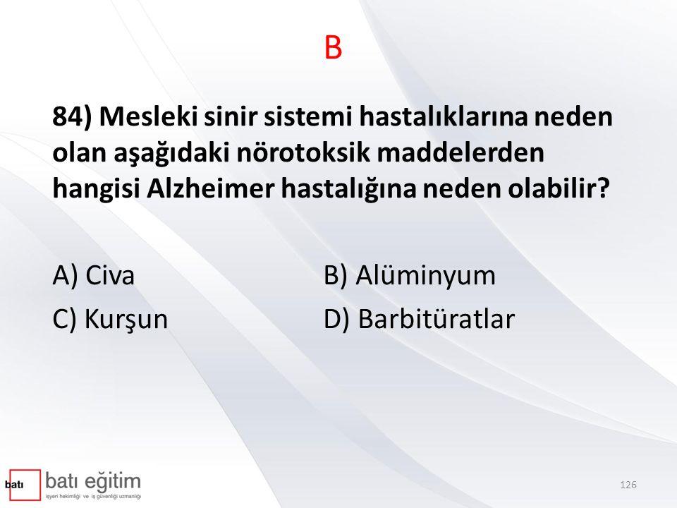 B 84) Mesleki sinir sistemi hastalıklarına neden olan aşağıdaki nörotoksik maddelerden hangisi Alzheimer hastalığına neden olabilir? A) Civa B) Alümin