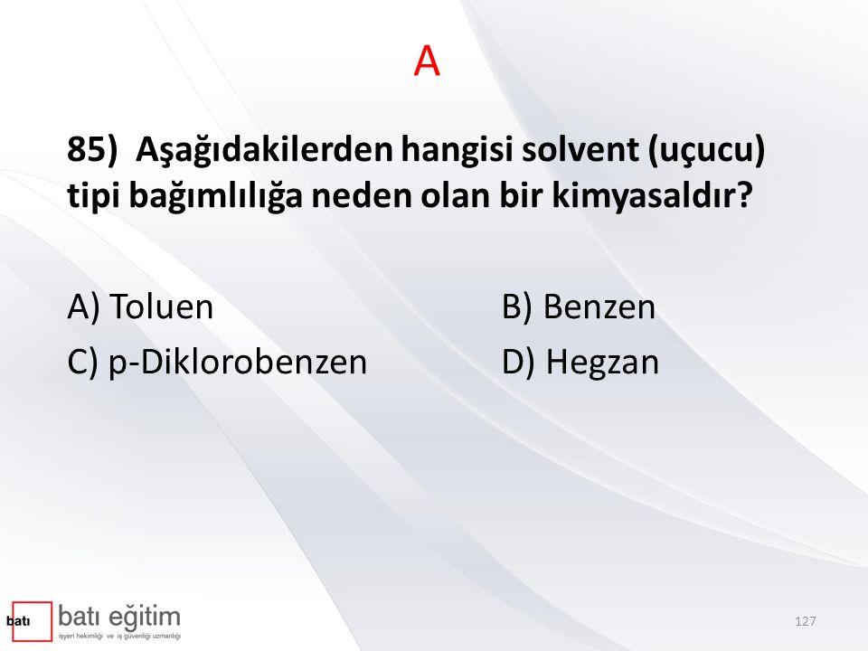 A 85) Aşağıdakilerden hangisi solvent (uçucu) tipi bağımlılığa neden olan bir kimyasaldır? A) ToluenB) Benzen C) p-DiklorobenzenD) Hegzan 127