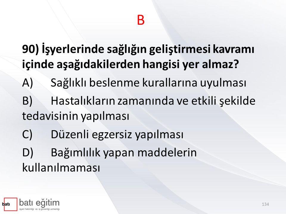 B 90) İşyerlerinde sağlığın geliştirmesi kavramı içinde aşağıdakilerden hangisi yer almaz? A)Sağlıklı beslenme kurallarına uyulması B)Hastalıkların za