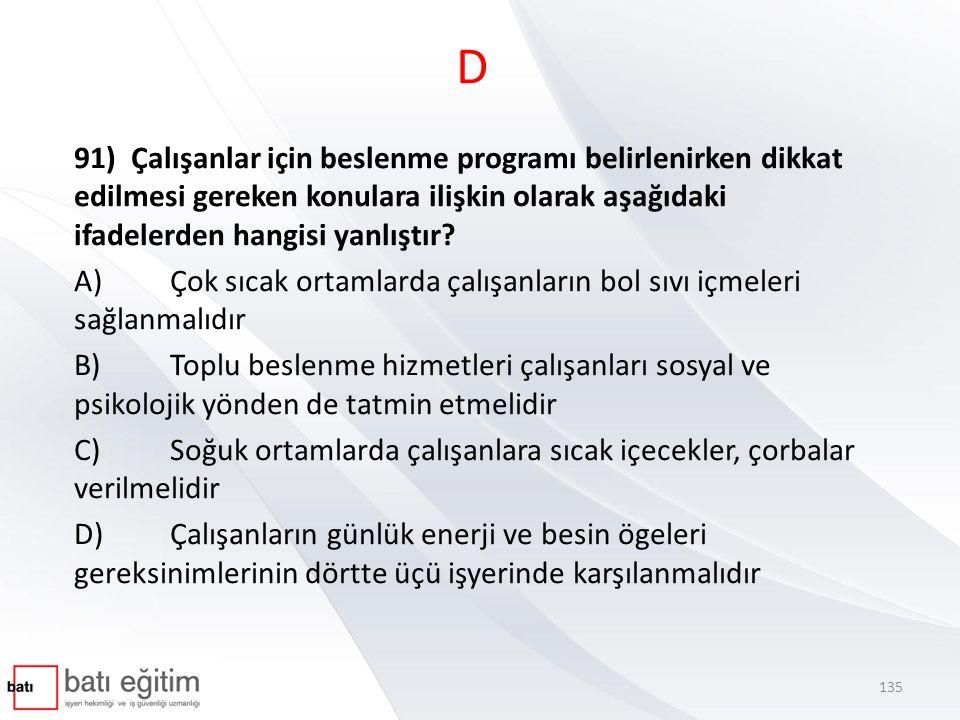 D 91) Çalışanlar için beslenme programı belirlenirken dikkat edilmesi gereken konulara ilişkin olarak aşağıdaki ifadelerden hangisi yanlıştır? A)Çok s