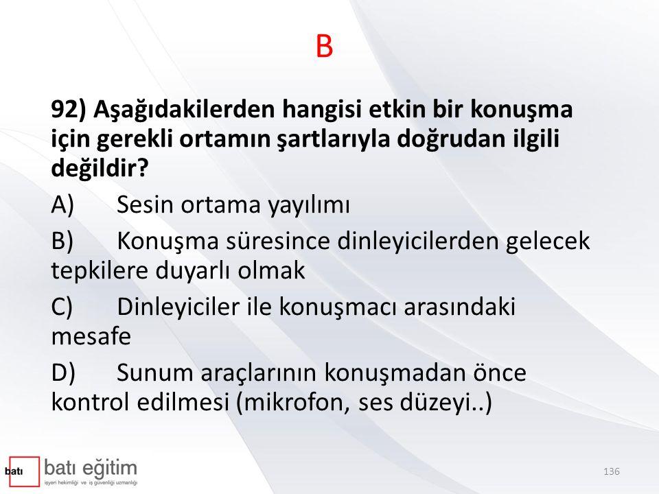 B 92) Aşağıdakilerden hangisi etkin bir konuşma için gerekli ortamın şartlarıyla doğrudan ilgili değildir? A)Sesin ortama yayılımı B)Konuşma süresince