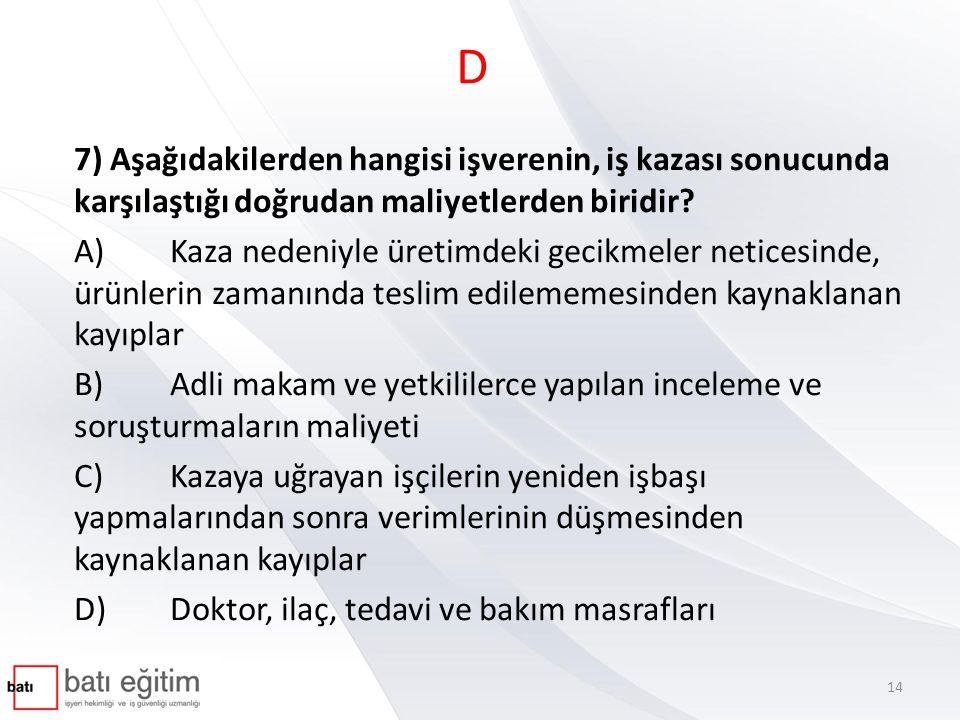 D 7) Aşağıdakilerden hangisi işverenin, iş kazası sonucunda karşılaştığı doğrudan maliyetlerden biridir? A)Kaza nedeniyle üretimdeki gecikmeler netice
