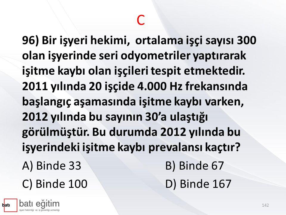 C 96) Bir işyeri hekimi, ortalama işçi sayısı 300 olan işyerinde seri odyometriler yaptırarak işitme kaybı olan işçileri tespit etmektedir. 2011 yılın
