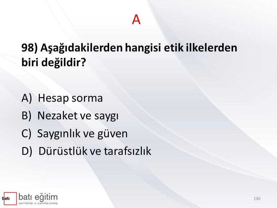 A 98) Aşağıdakilerden hangisi etik ilkelerden biri değildir? A) Hesap sorma B) Nezaket ve saygı C) Saygınlık ve güven D) Dürüstlük ve tarafsızlık 146