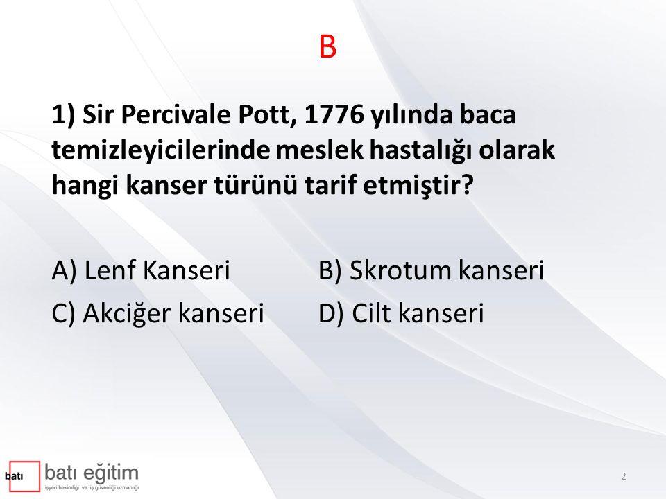 B 1) Sir Percivale Pott, 1776 yılında baca temizleyicilerinde meslek hastalığı olarak hangi kanser türünü tarif etmiştir? A) Lenf KanseriB) Skrotum ka