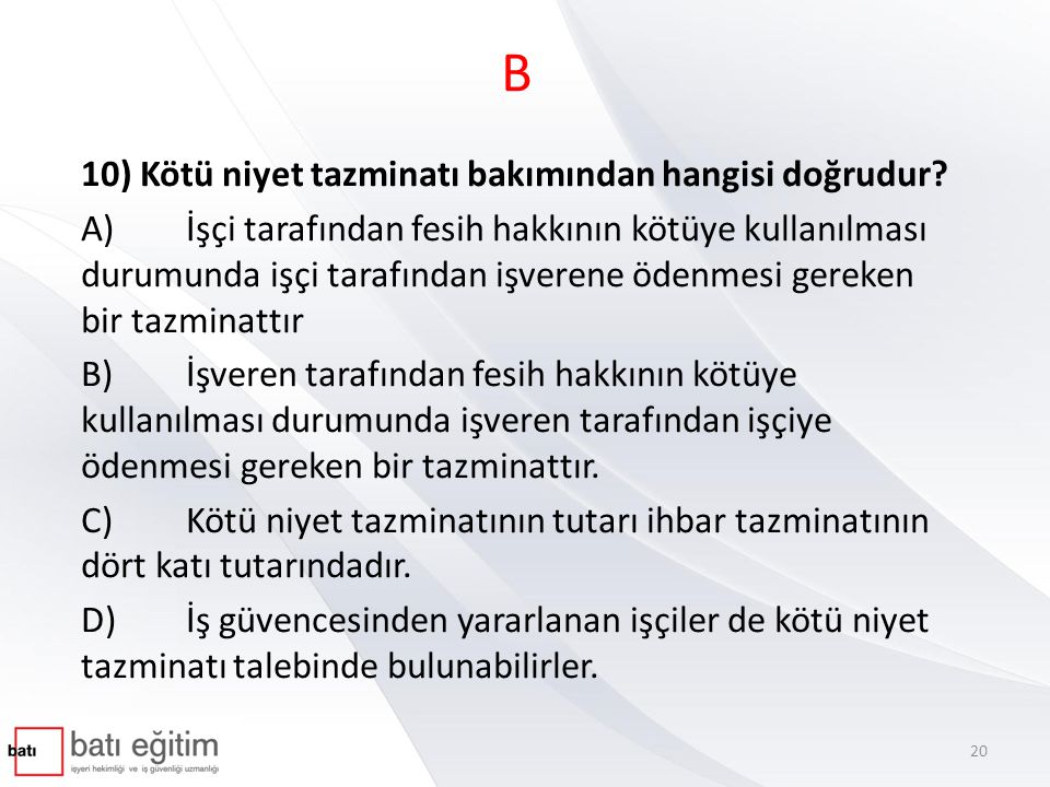 B 10) Kötü niyet tazminatı bakımından hangisi doğrudur? A)İşçi tarafından fesih hakkının kötüye kullanılması durumunda işçi tarafından işverene ödenme