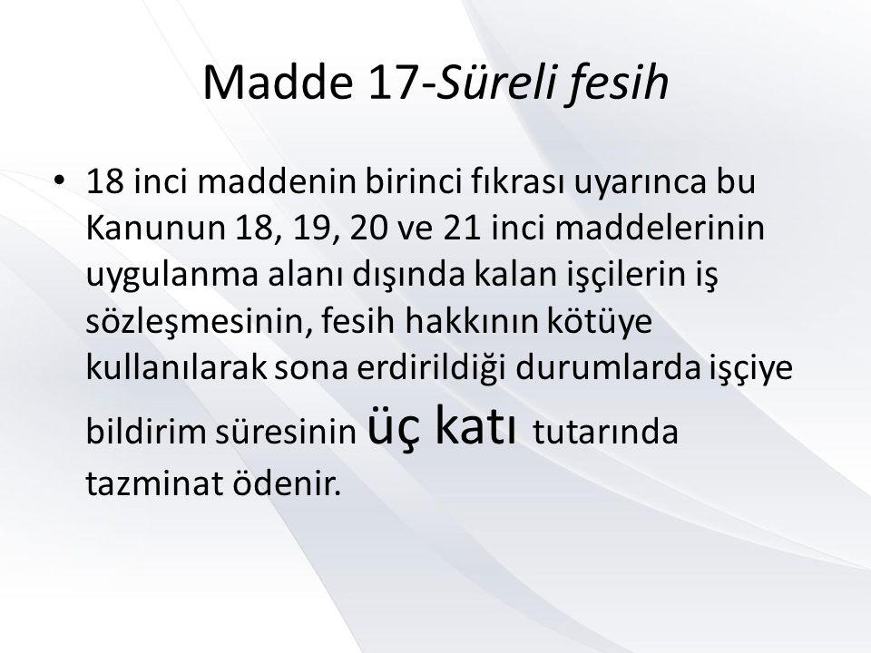 Madde 17-Süreli fesih • 18 inci maddenin birinci fıkrası uyarınca bu Kanunun 18, 19, 20 ve 21 inci maddelerinin uygulanma alanı dışında kalan işçileri