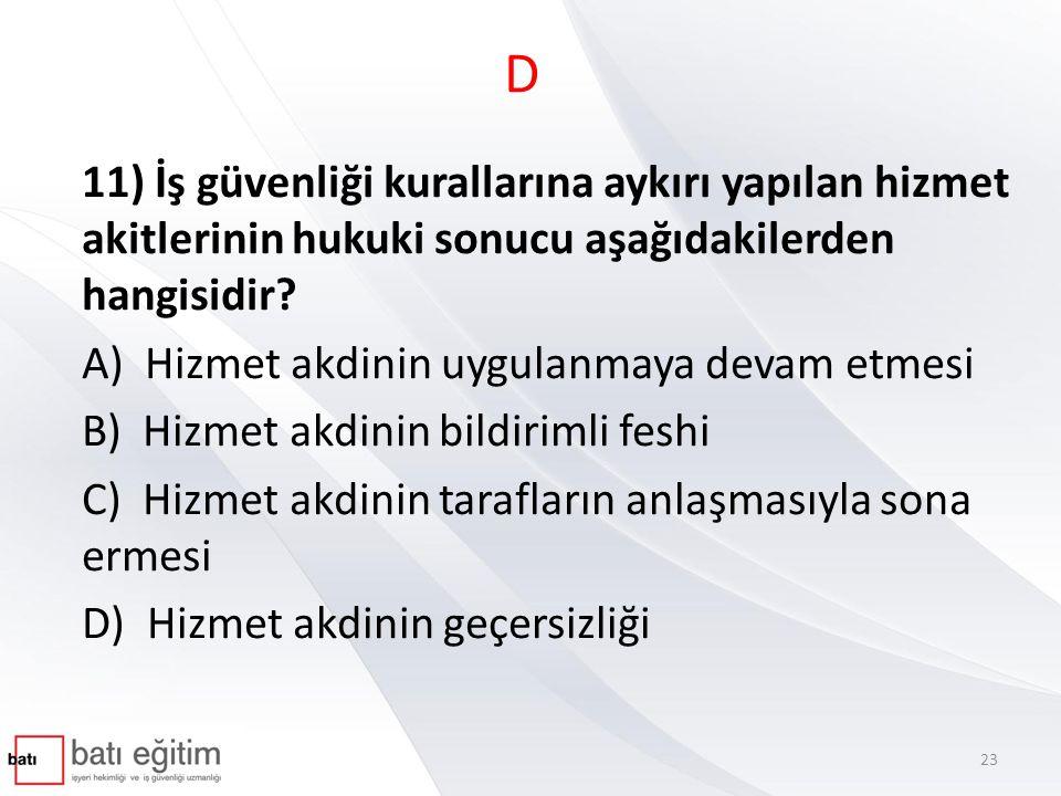 D 11) İş güvenliği kurallarına aykırı yapılan hizmet akitlerinin hukuki sonucu aşağıdakilerden hangisidir? A) Hizmet akdinin uygulanmaya devam etmesi