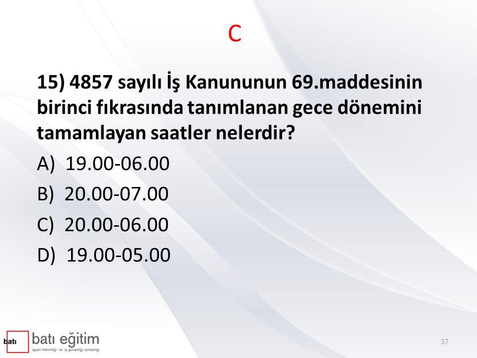 C 15) 4857 sayılı İş Kanununun 69.maddesinin birinci fıkrasında tanımlanan gece dönemini tamamlayan saatler nelerdir? A) 19.00-06.00 B) 20.00-07.00 C)